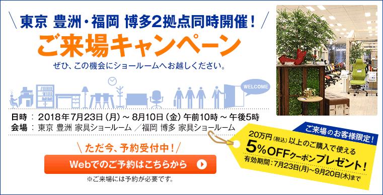 東京 豊洲・福岡 博多2拠点同時開催!ご来場キャンペーンぜひ、この機会にショールームへお越しください。日時 : 2018年7月23日(月)~8月10日(金)午前10時~午後5時会場 :東京 豊洲 家具ショールーム /福岡 博多 家具ショールームただ今、予約受付中!Webでのご予約はこちらから※ご来場には予約が必要です。ご来場のお客様限定!20万円(税込)以上のご購入で使える5%OFFクーポンプレゼント!有効期間:7月23日(月)~9月20日(木)まで